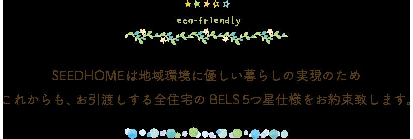 SEEDHOMEは地域環境に優しい暮らしの実現のため これからも、お引渡しする全住宅のBELS5つ星仕様をお約束致します。