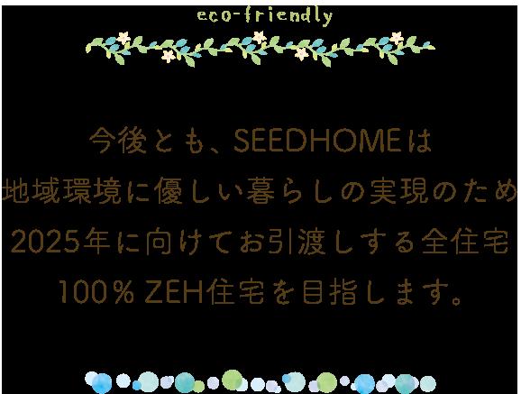 今後とも、SEEDHOMEは地域環境に優しい暮らしの実現のため 2025年に向けてお引渡しする全住宅100%ZEH住宅を目指します。